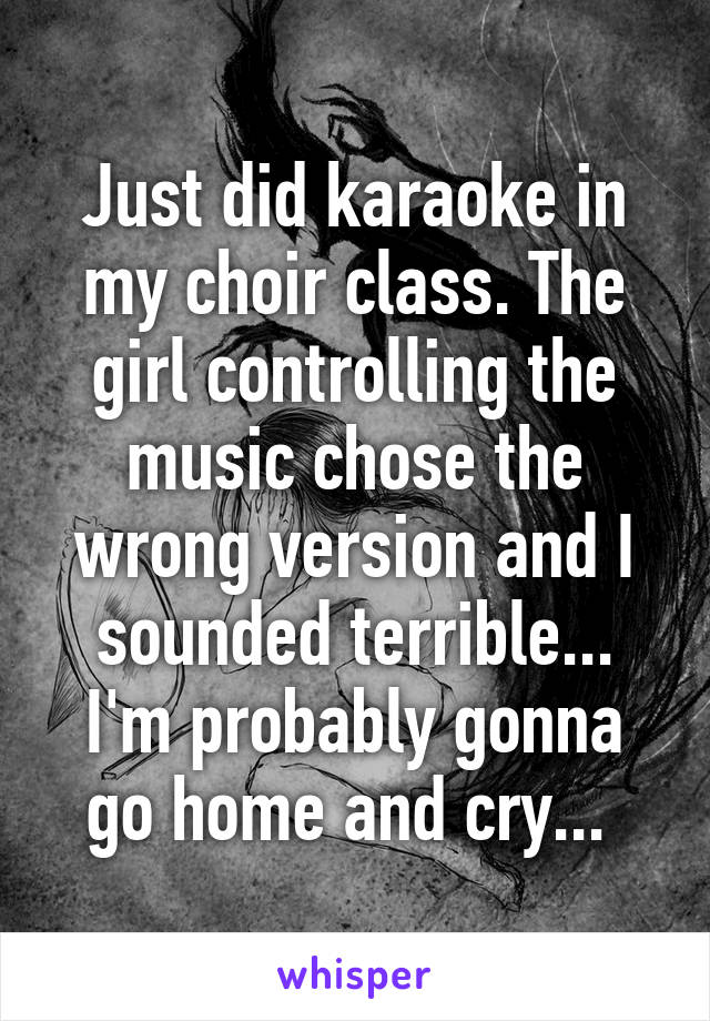 Just did karaoke in my choir class. The girl controlling the music chose the wrong version and I sounded terrible... I'm probably gonna go home and cry...