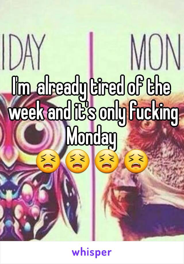 I'm  already tired of the week and it's only fucking Monday  😣😣😣😣