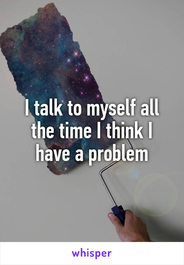 I talk to myself all the time I think I have a problem