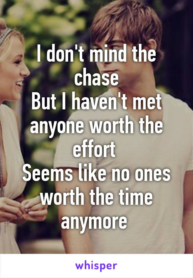 I don't mind the chase But I haven't met anyone worth the effort  Seems like no ones worth the time anymore