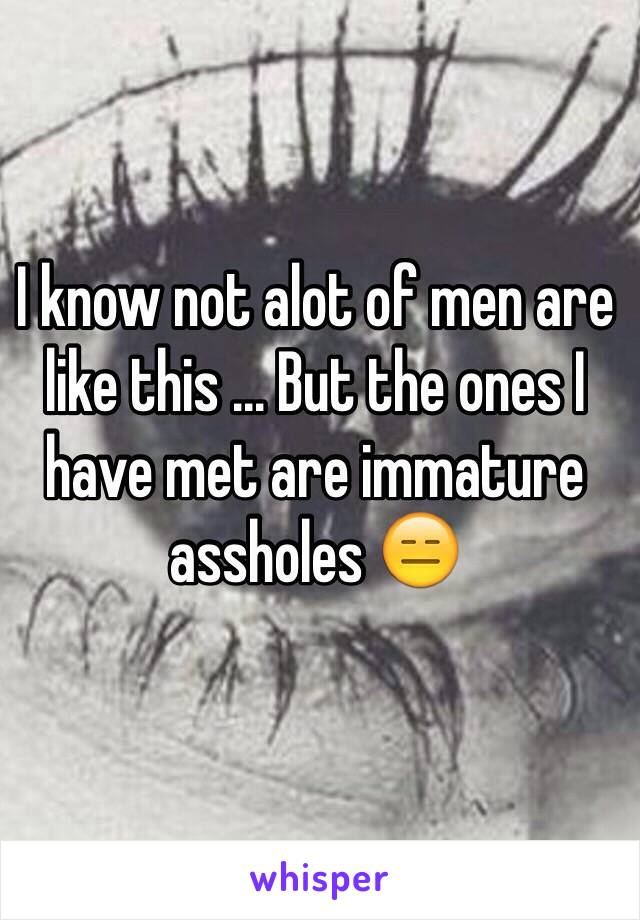 I know not alot of men are like this ... But the ones I have met are immature  assholes 😑