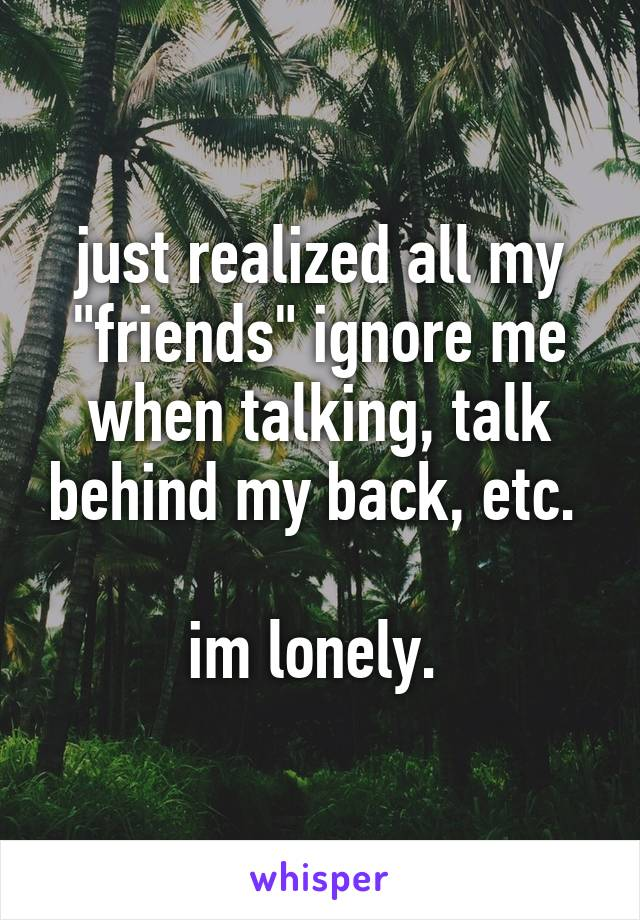 """just realized all my """"friends"""" ignore me when talking, talk behind my back, etc.   im lonely."""