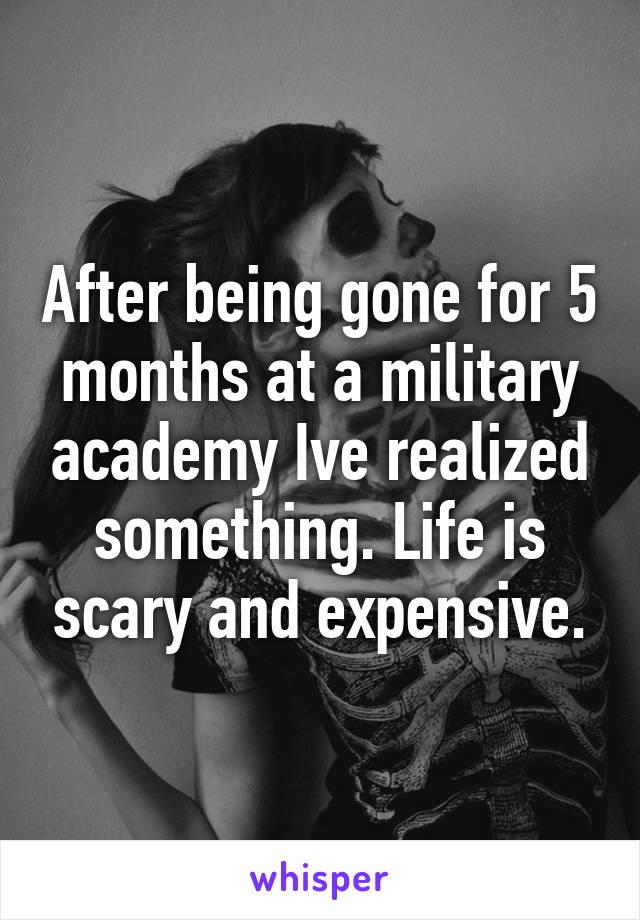 After being gone for 5 months at a military academy Ive realized something. Life is scary and expensive.