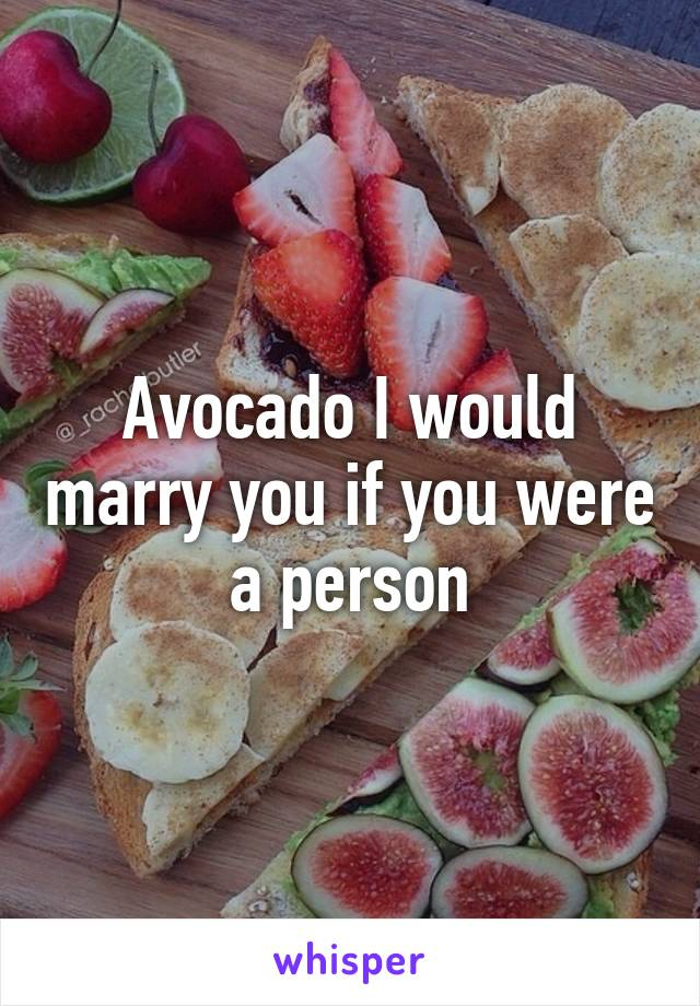 Avocado I would marry you if you were a person