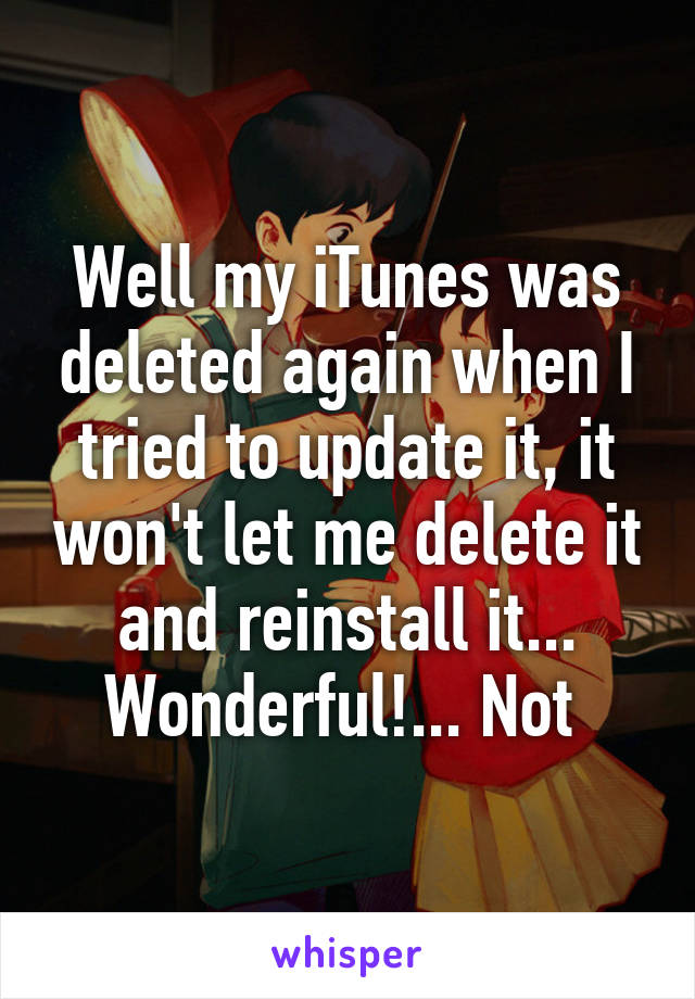 Well my iTunes was deleted again when I tried to update it, it won't let me delete it and reinstall it... Wonderful!... Not