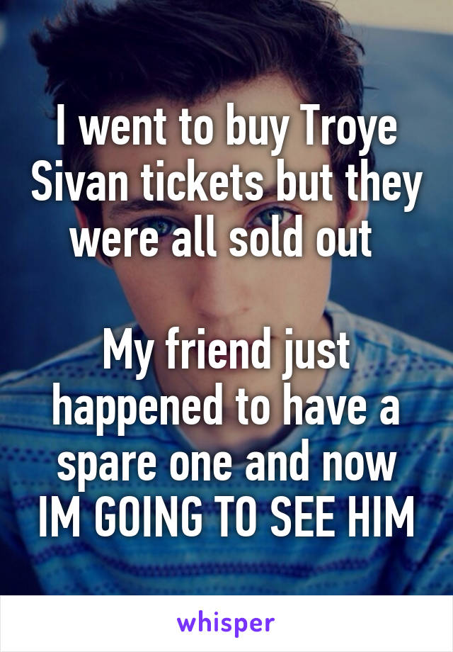 I went to buy Troye Sivan tickets but they were all sold out   My friend just happened to have a spare one and now IM GOING TO SEE HIM