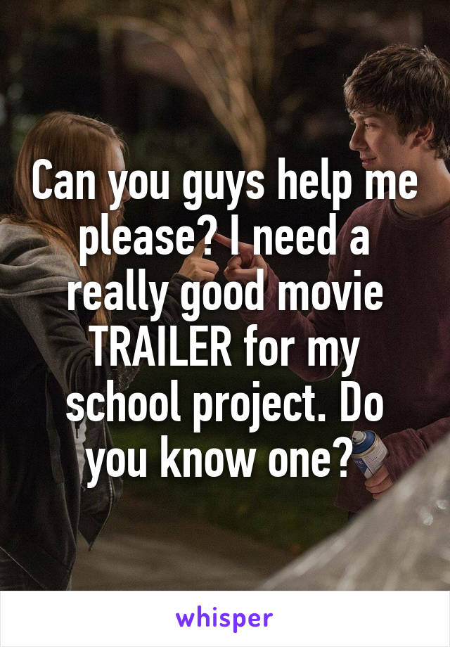 Can you guys help me please? I need a really good movie TRAILER for my school project. Do you know one?