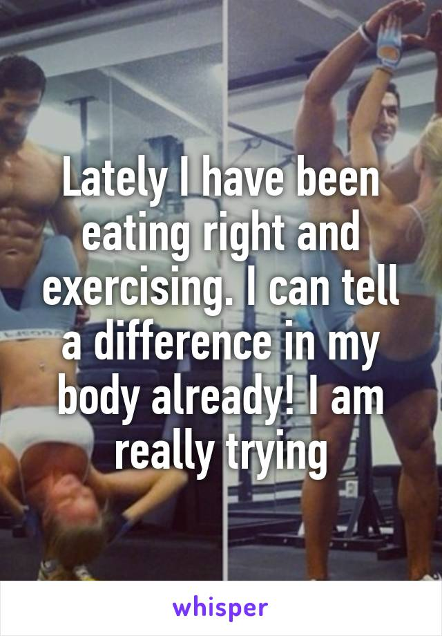 Lately I have been eating right and exercising. I can tell a difference in my body already! I am really trying