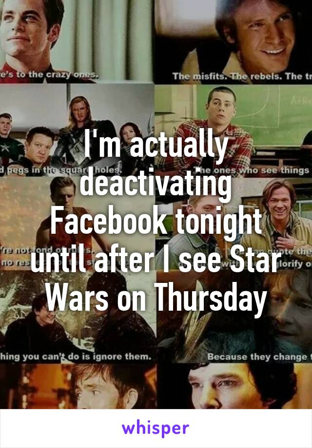I'm actually deactivating Facebook tonight until after I see Star Wars on Thursday