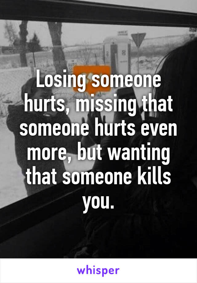 Losing someone hurts, missing that someone hurts even more, but wanting that someone kills you.