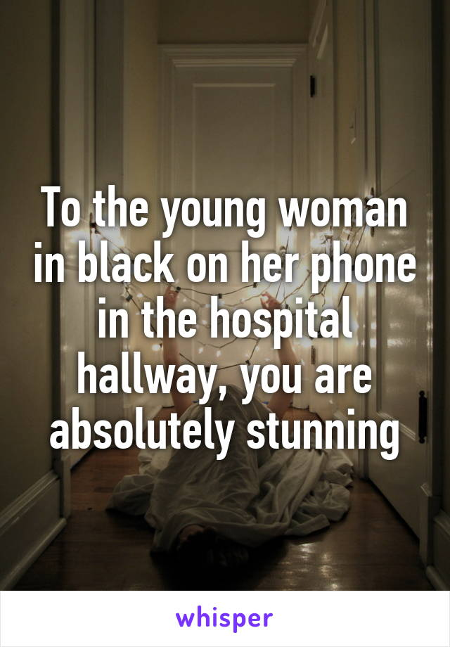 To the young woman in black on her phone in the hospital hallway, you are absolutely stunning