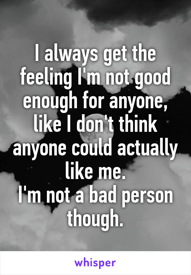 I always get the feeling I'm not good enough for anyone, like I don't think anyone could actually like me. I'm not a bad person though.