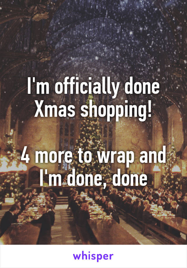 I'm officially done Xmas shopping!  4 more to wrap and I'm done, done