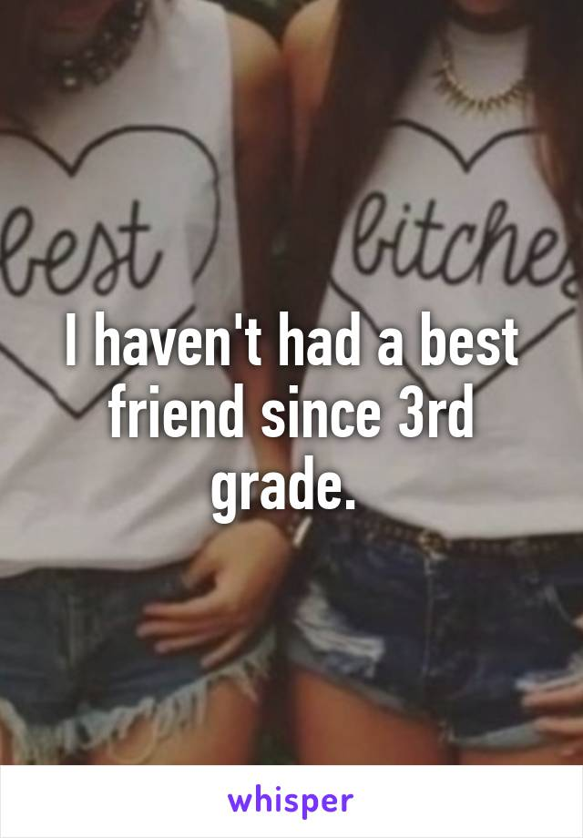 I haven't had a best friend since 3rd grade.