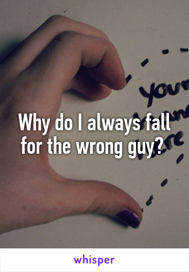 Why do I always fall for the wrong guy?