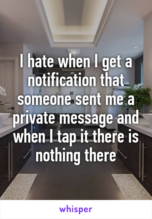 I hate when I get a notification that someone sent me a private message and when I tap it there is nothing there