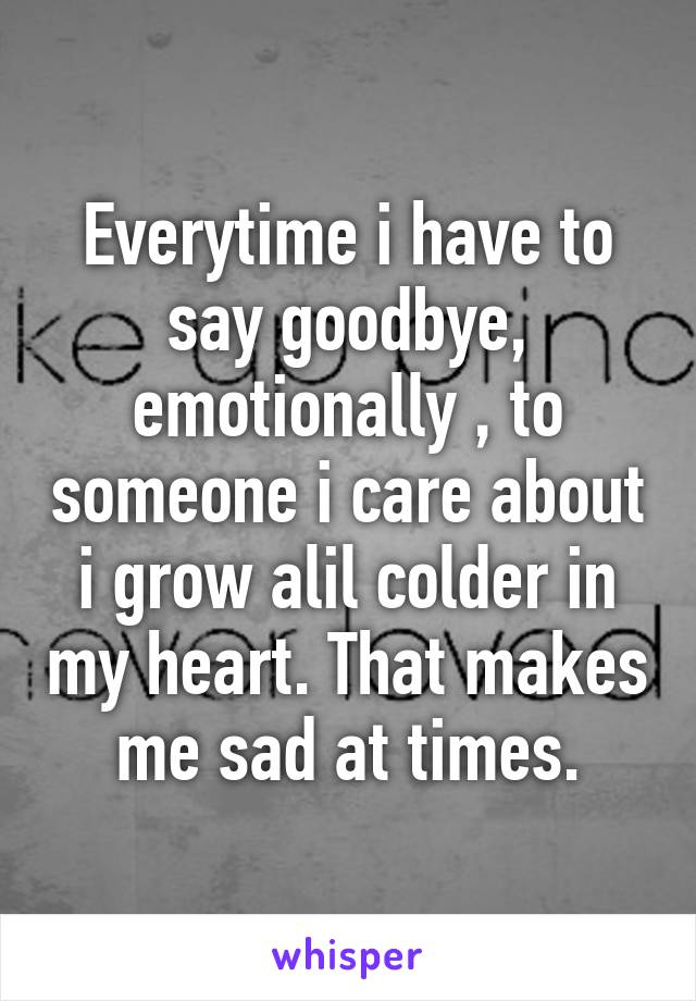 Everytime i have to say goodbye, emotionally , to someone i care about i grow alil colder in my heart. That makes me sad at times.