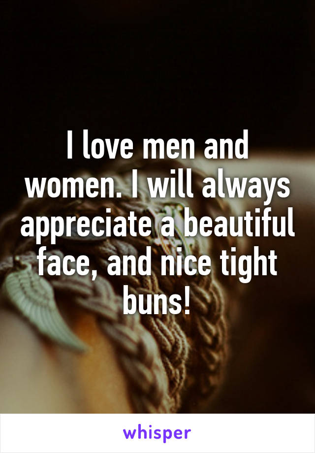 I love men and women. I will always appreciate a beautiful face, and nice tight buns!