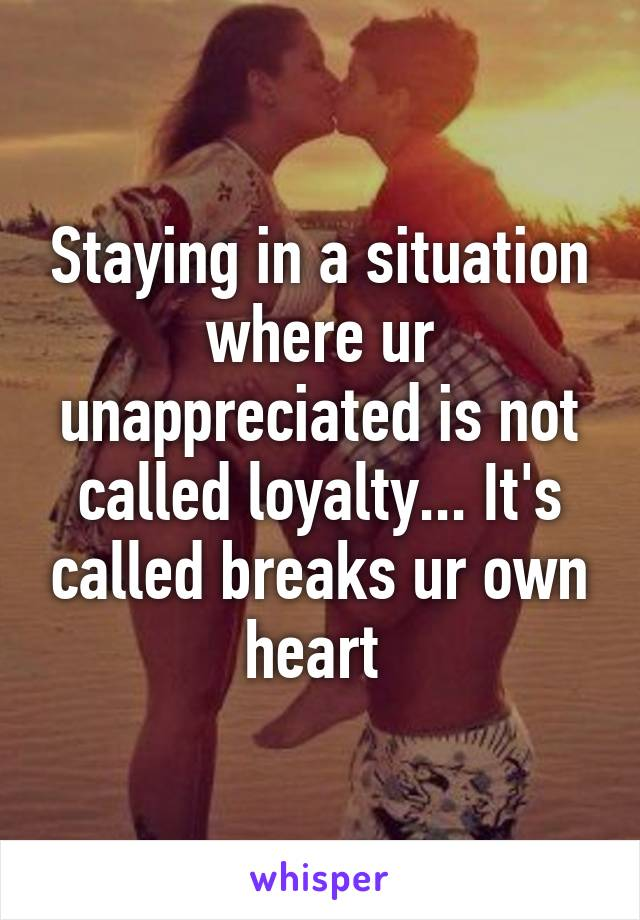 Staying in a situation where ur unappreciated is not called loyalty... It's called breaks ur own heart