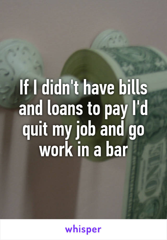 If I didn't have bills and loans to pay I'd quit my job and go work in a bar