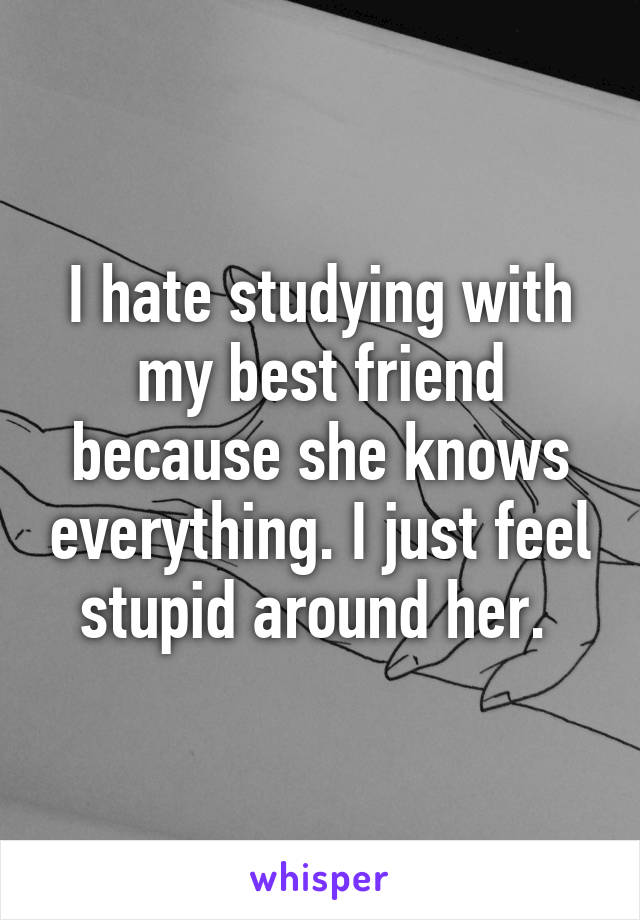 I hate studying with my best friend because she knows everything. I just feel stupid around her.