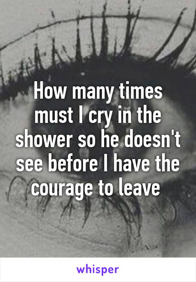 How many times must I cry in the shower so he doesn't see before I have the courage to leave