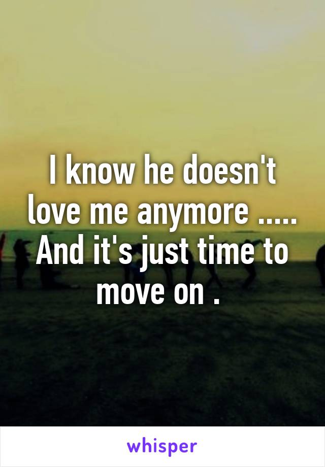 I know he doesn't love me anymore ..... And it's just time to move on .