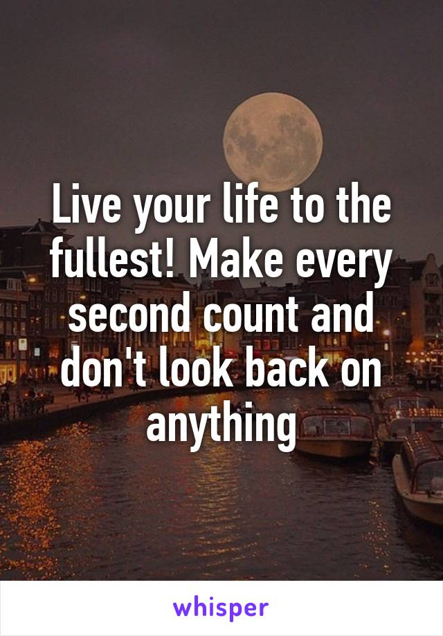Live your life to the fullest! Make every second count and don't look back on anything