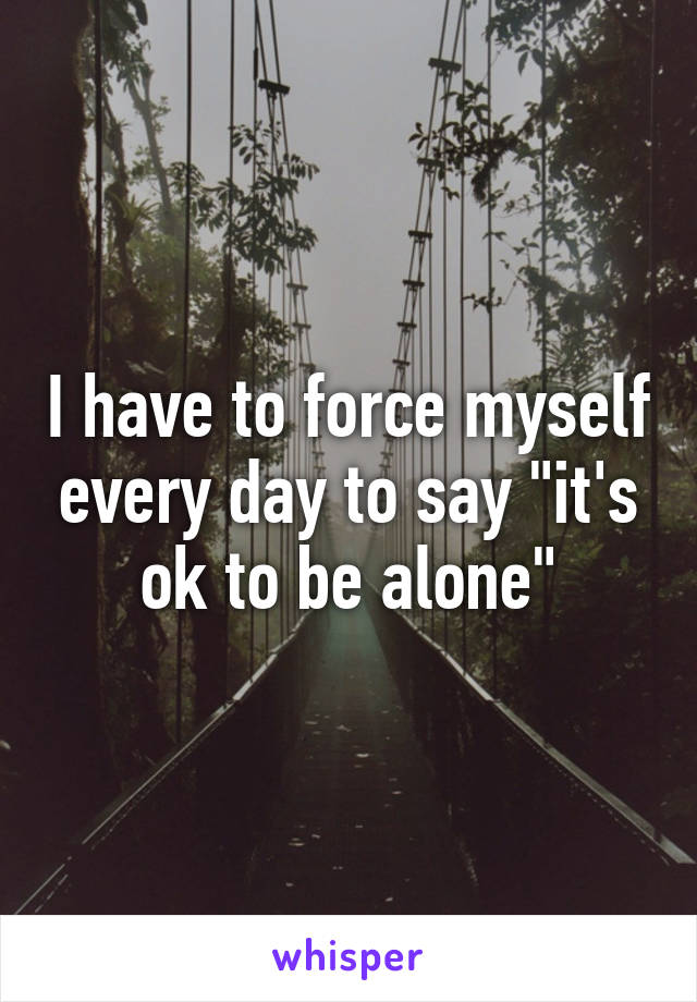 """I have to force myself every day to say """"it's ok to be alone"""""""