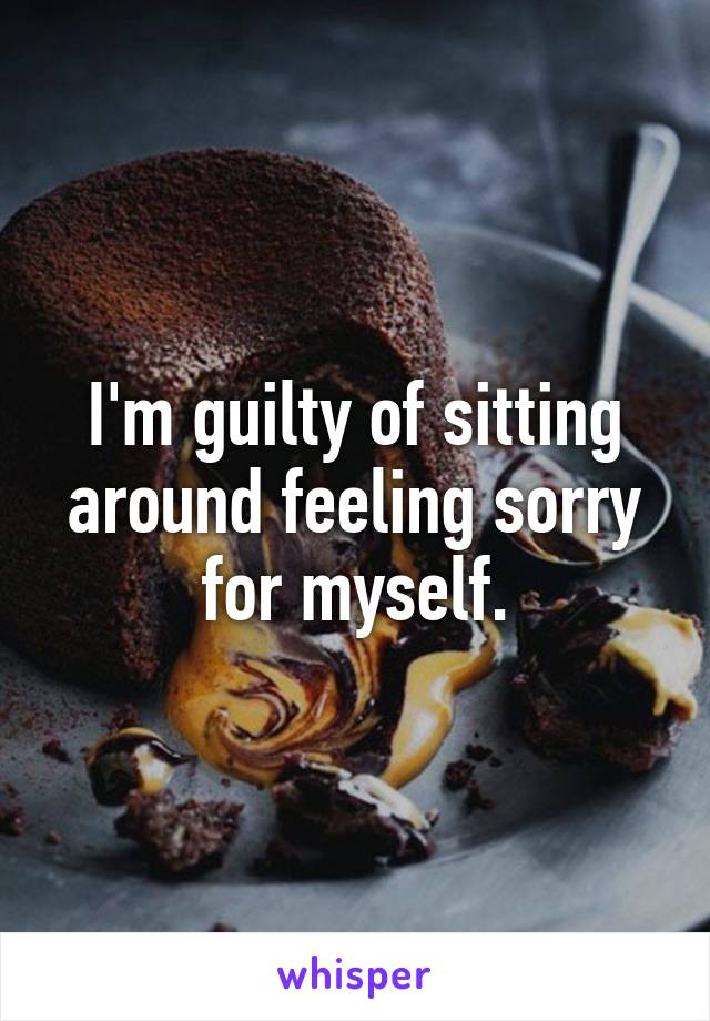 I'm guilty of sitting around feeling sorry for myself.