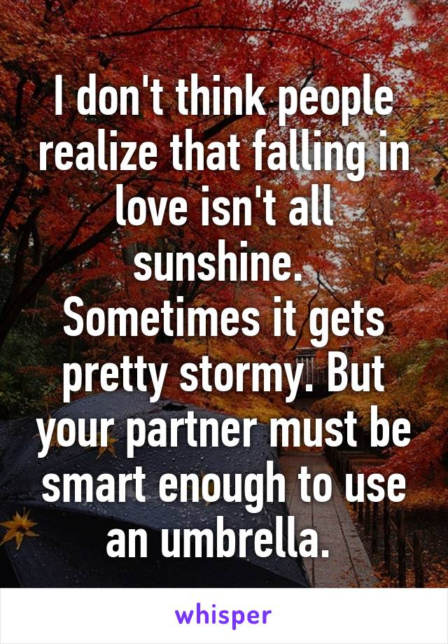 I don't think people realize that falling in love isn't all sunshine.  Sometimes it gets pretty stormy. But your partner must be smart enough to use an umbrella.