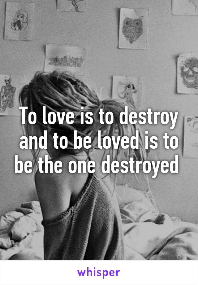 To love is to destroy and to be loved is to be the one destroyed