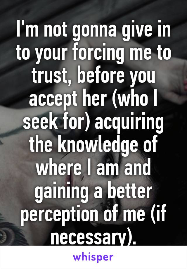 I'm not gonna give in to your forcing me to trust, before you accept her (who I seek for) acquiring the knowledge of where I am and gaining a better perception of me (if necessary).