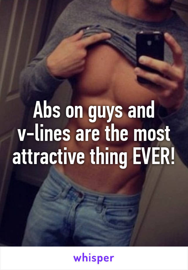 Abs on guys and v-lines are the most attractive thing EVER!