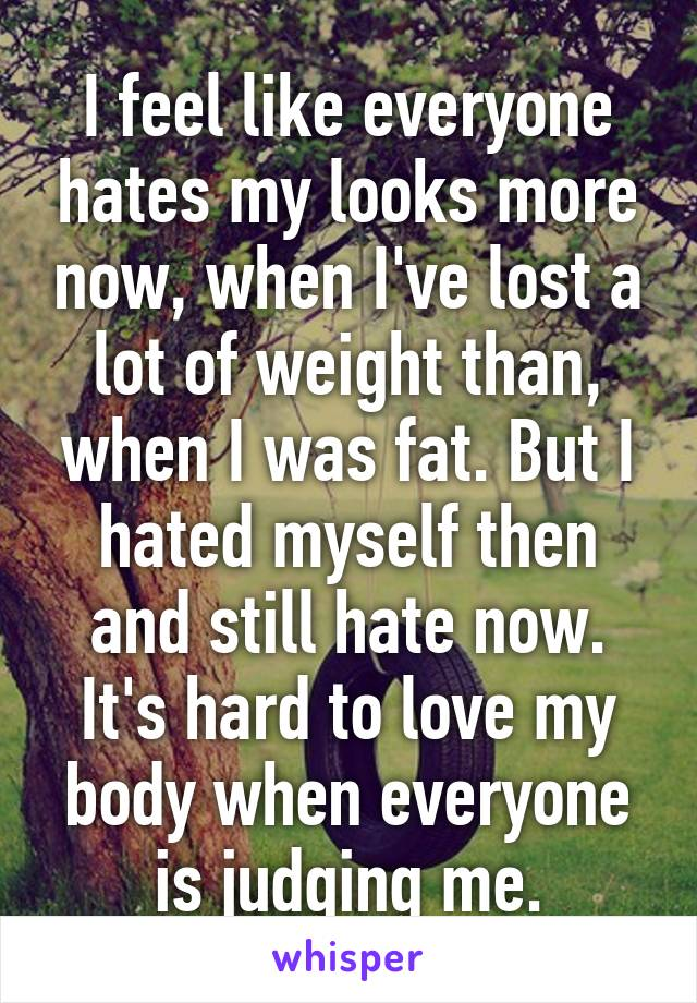 I feel like everyone hates my looks more now, when I've lost a lot of weight than, when I was fat. But I hated myself then and still hate now. It's hard to love my body when everyone is judging me.