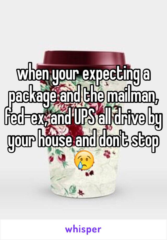 when your expecting a package and the mailman, fed-ex, and UPS all drive by your house and don't stop 😢
