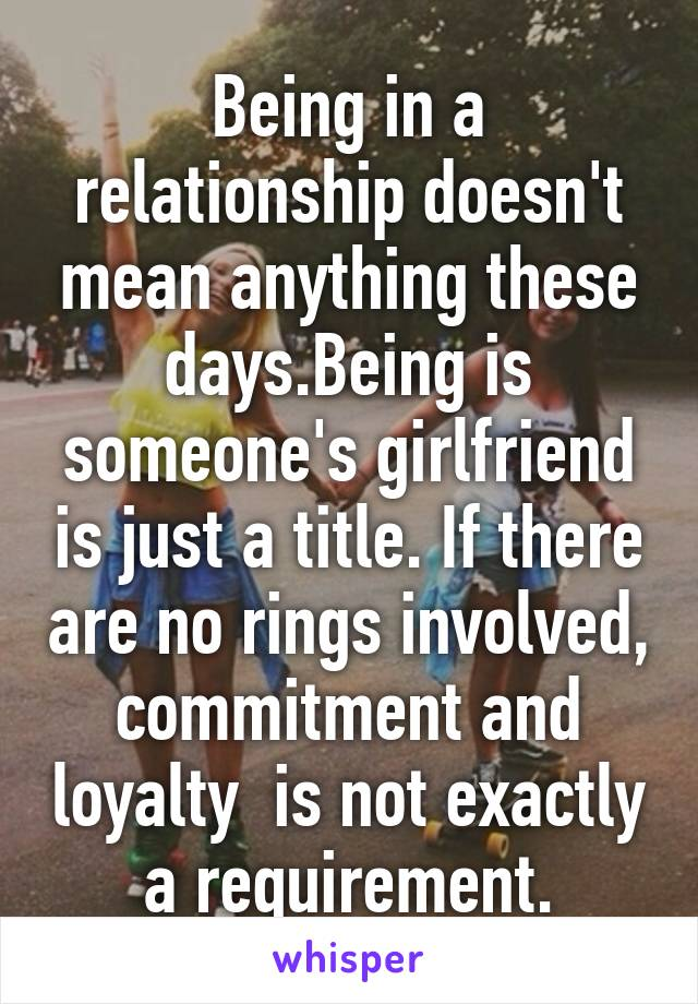 Being in a relationship doesn't mean anything these days.Being is someone's girlfriend is just a title. If there are no rings involved, commitment and loyalty  is not exactly a requirement.