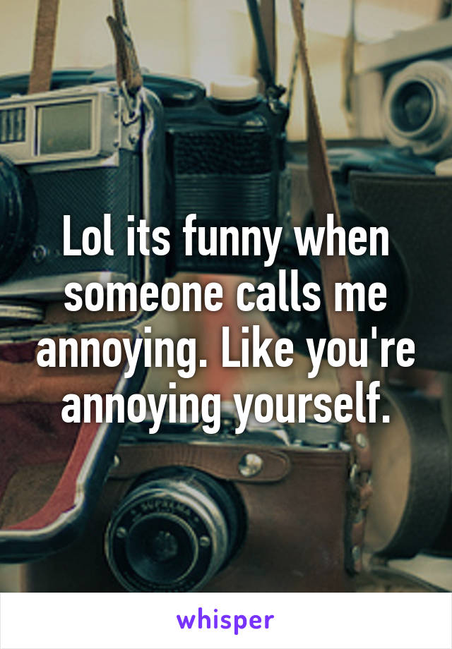 Lol its funny when someone calls me annoying. Like you're annoying yourself.