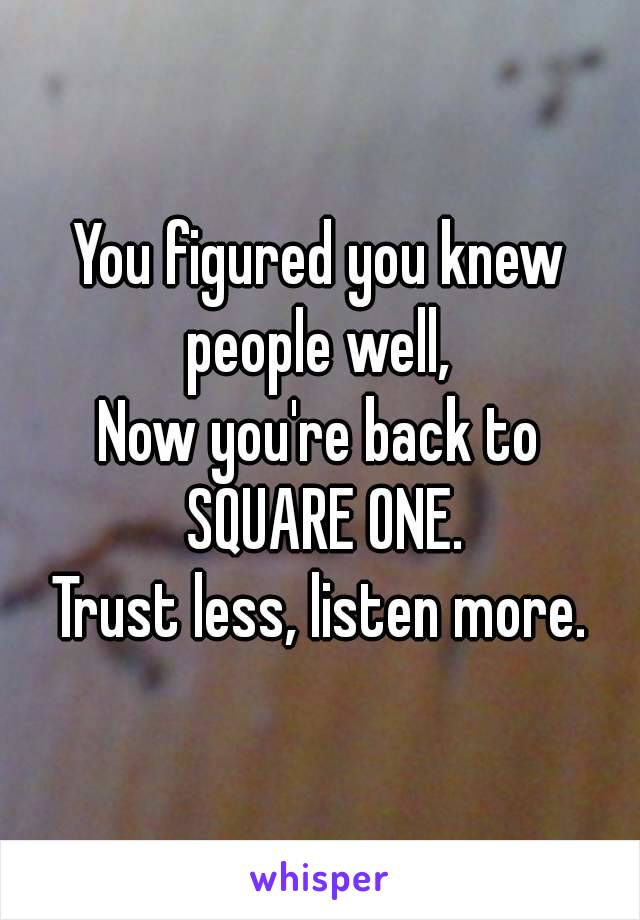 You figured you knew people well, Now you're back to SQUARE ONE. Trust less, listen more.