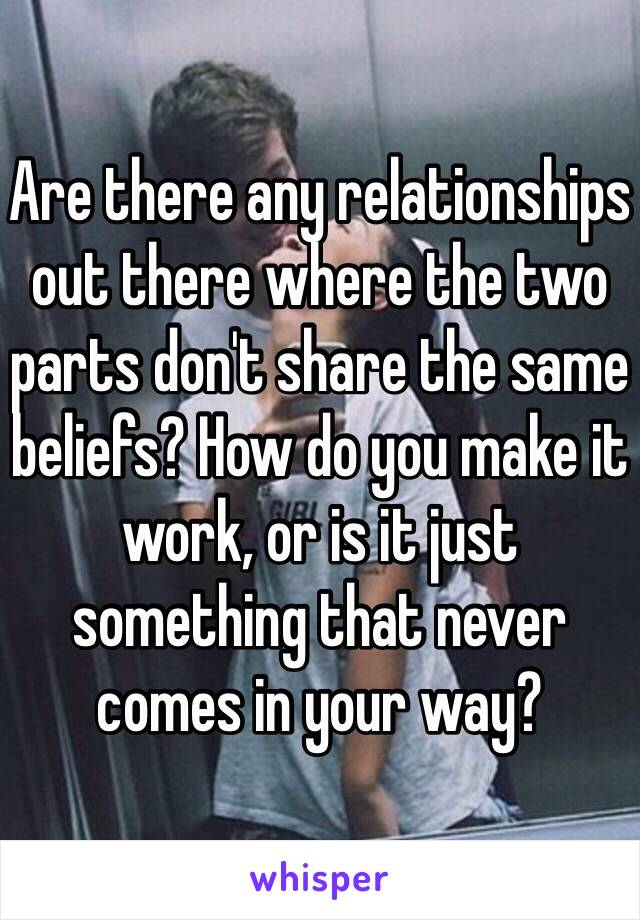 Are there any relationships out there where the two parts don't share the same beliefs? How do you make it work, or is it just something that never comes in your way?