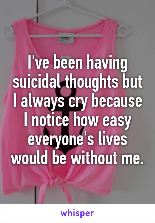 I've been having suicidal thoughts but I always cry because I notice how easy everyone's lives would be without me.