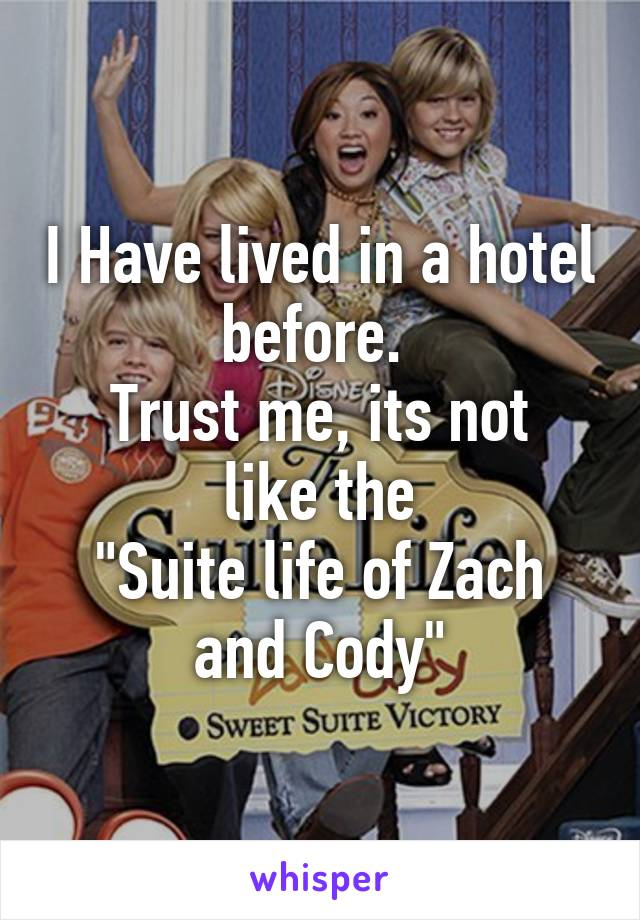 """I Have lived in a hotel before.  Trust me, its not like the """"Suite life of Zach and Cody"""""""
