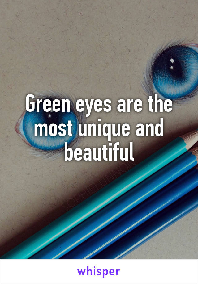 Green eyes are the most unique and beautiful