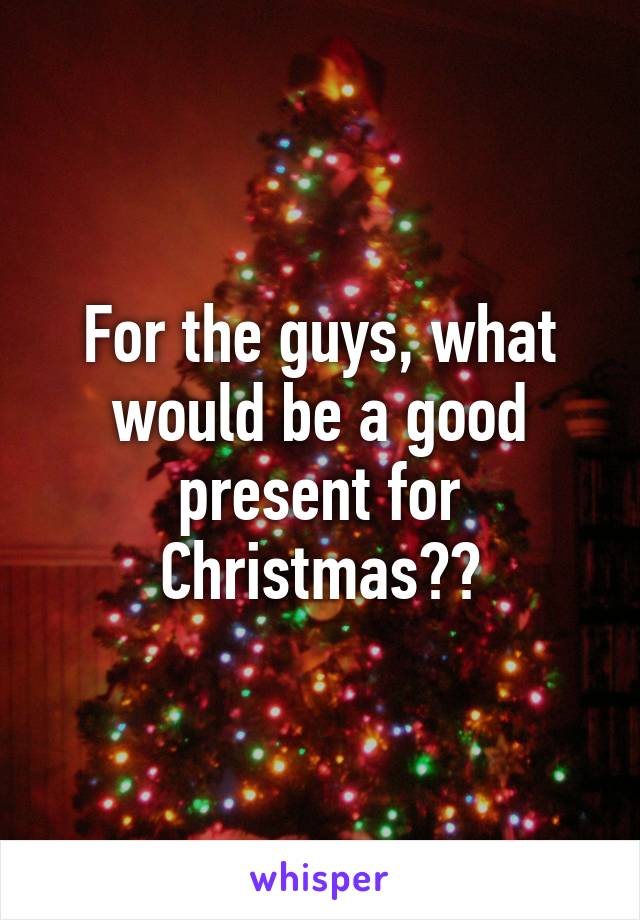 For the guys, what would be a good present for Christmas??