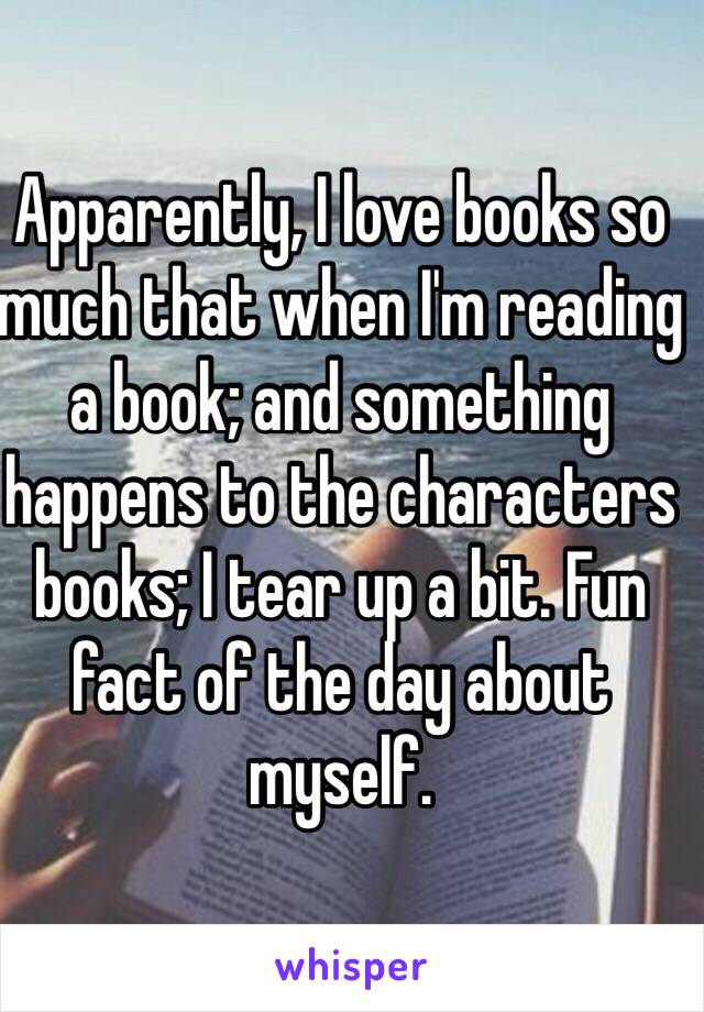 Apparently, I love books so much that when I'm reading a book; and something happens to the characters books; I tear up a bit. Fun fact of the day about myself.