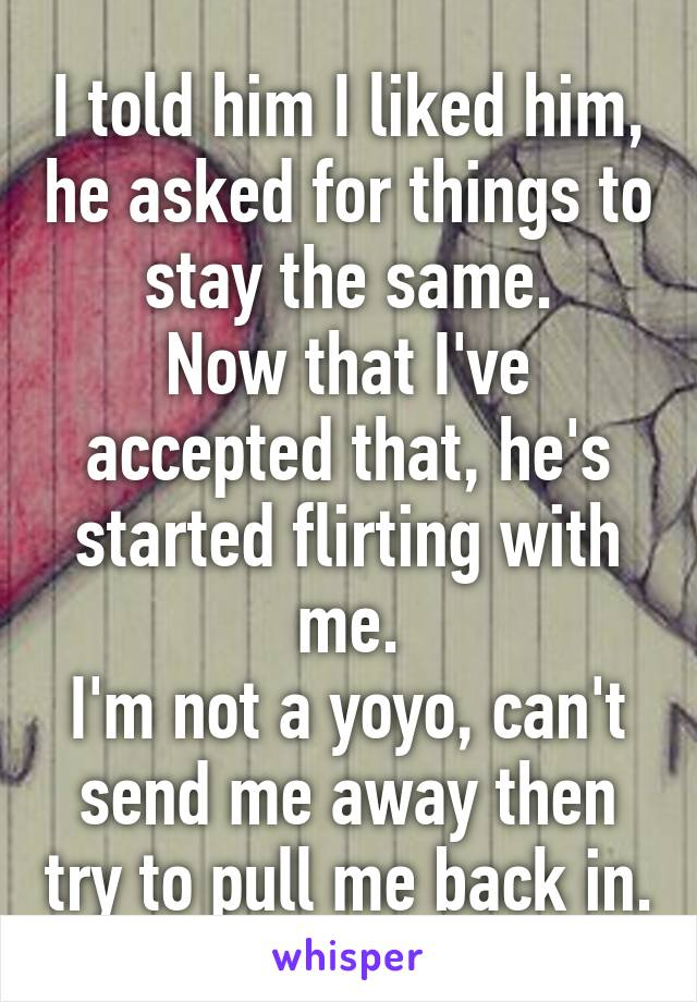 I told him I liked him, he asked for things to stay the same. Now that I've accepted that, he's started flirting with me. I'm not a yoyo, can't send me away then try to pull me back in.