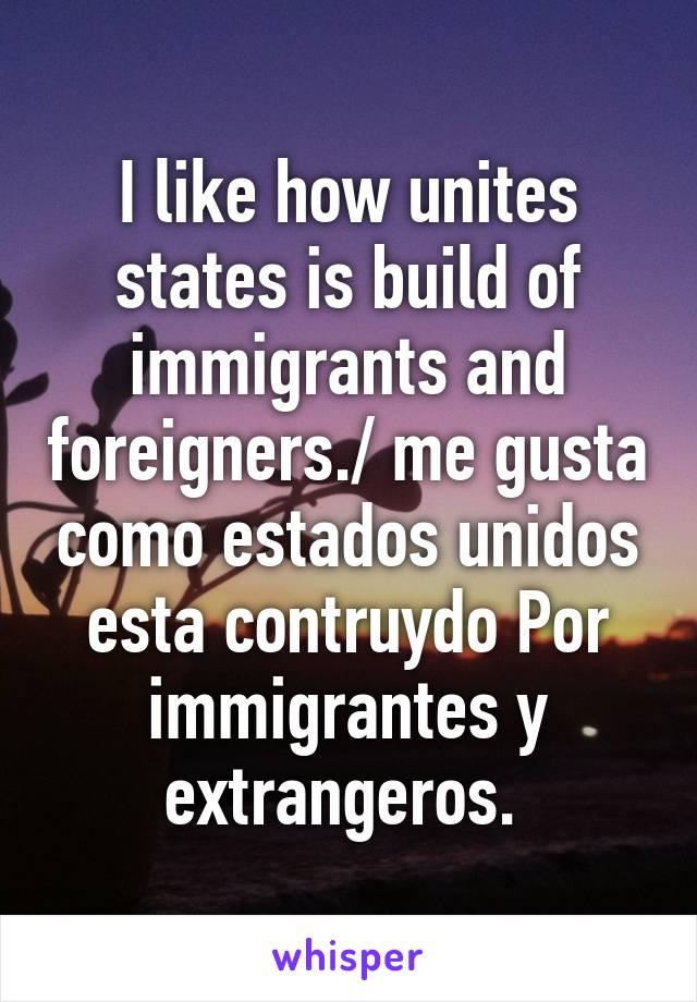 I like how unites states is build of immigrants and foreigners./ me gusta como estados unidos esta contruydo Por immigrantes y extrangeros.