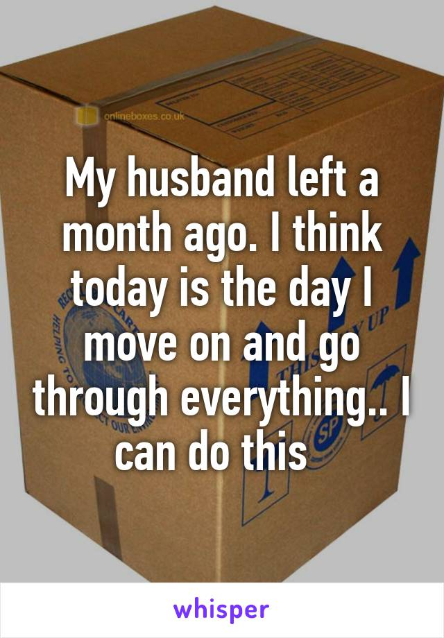 My husband left a month ago. I think today is the day I move on and go through everything.. I can do this