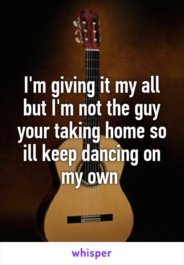 I'm giving it my all but I'm not the guy your taking home so ill keep dancing on my own