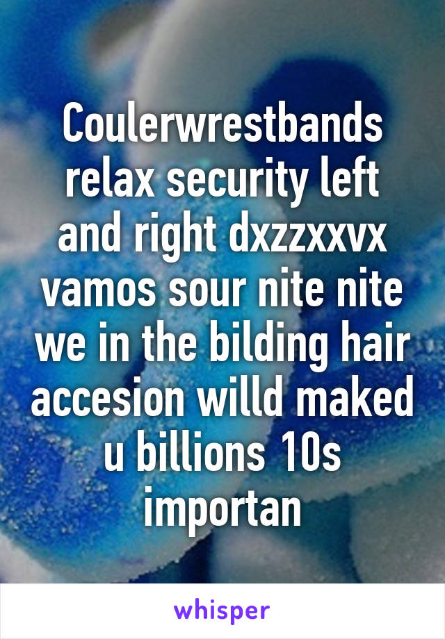 Coulerwrestbands relax security left and right dxzzxxvx vamos sour nite nite we in the bilding hair accesion willd maked u billions 10s importan